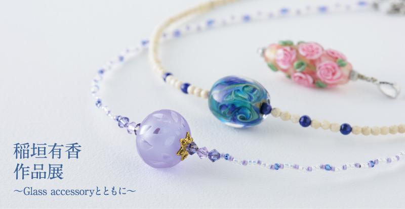 稲垣有香 作品展 ~Glass accessoryとともに~